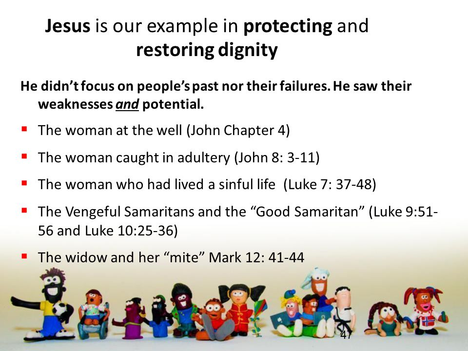 Jesus is our example in protecting and restoring dignity He didn't focus on people's past nor their failures. He saw their weaknesses and potential. 