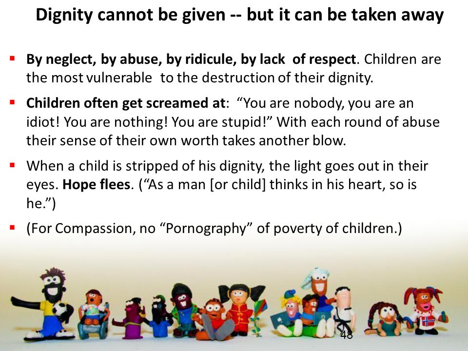 Dignity cannot be given -- but it can be taken away  By neglect, by abuse, by ridicule, by lack of respect. Children are the most vulnerable to the d