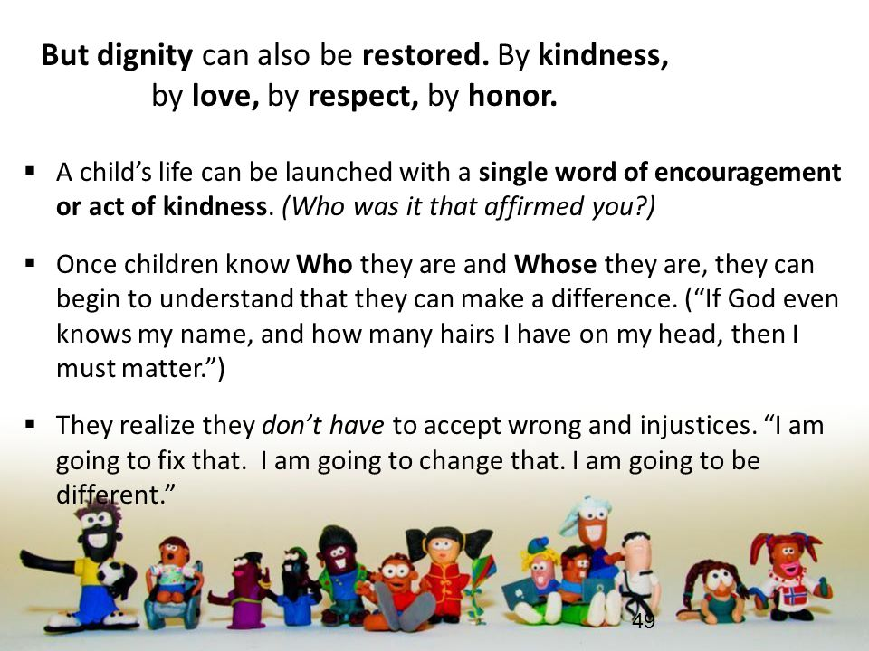 But dignity can also be restored. By kindness, by love, by respect, by honor.