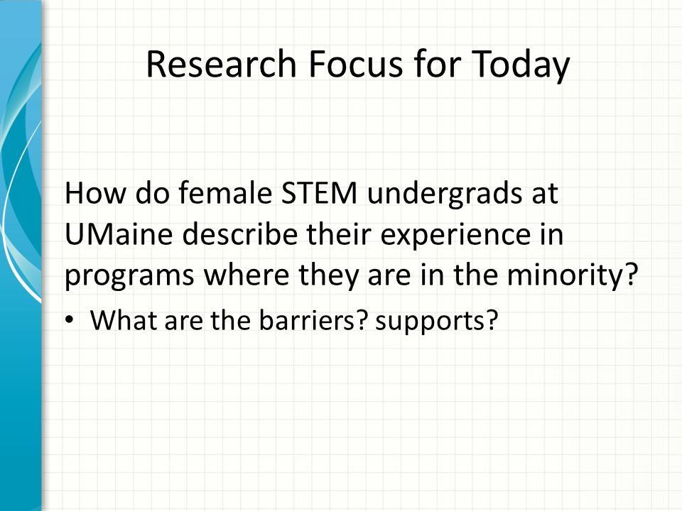 Research Focus for Today How do female STEM undergrads at UMaine describe their experience in programs where they are in the minority.