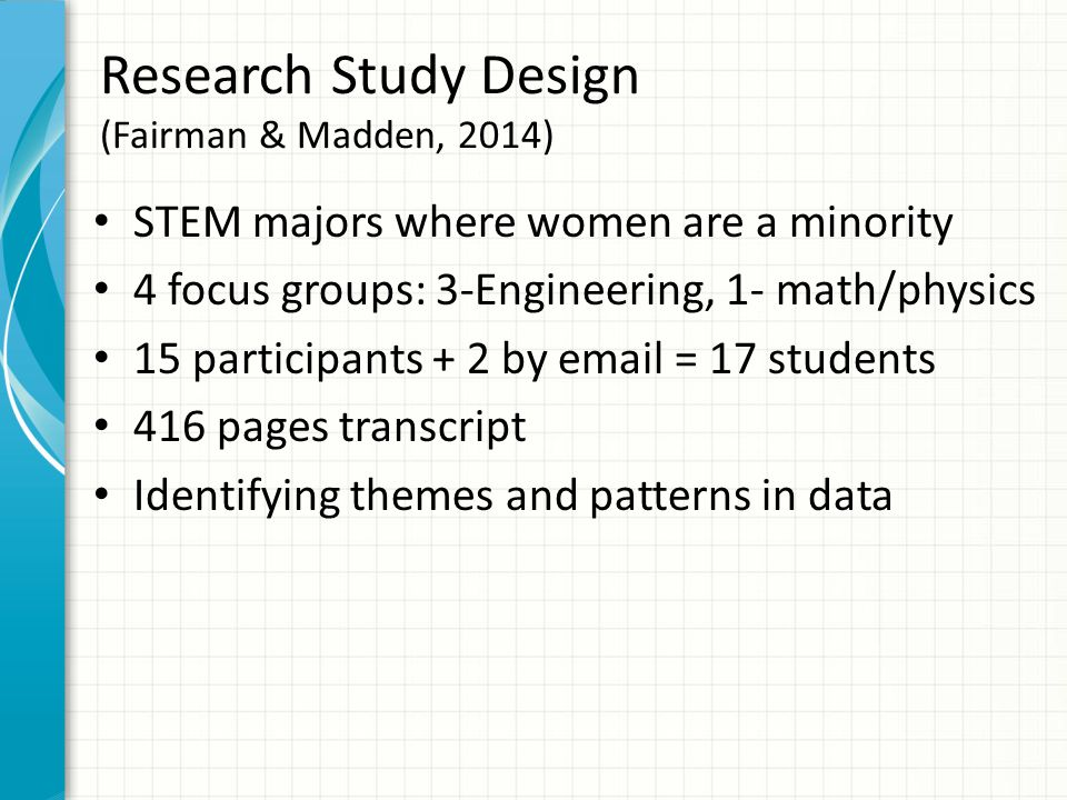 Research Study Design (Fairman & Madden, 2014) STEM majors where women are a minority 4 focus groups: 3-Engineering, 1- math/physics 15 participants + 2 by email = 17 students 416 pages transcript Identifying themes and patterns in data