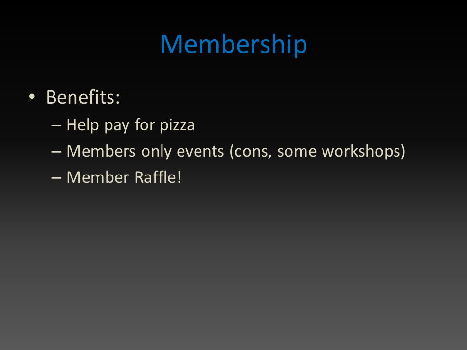 Membership Benefits: – Help pay for pizza – Members only events (cons, some workshops) – Member Raffle!