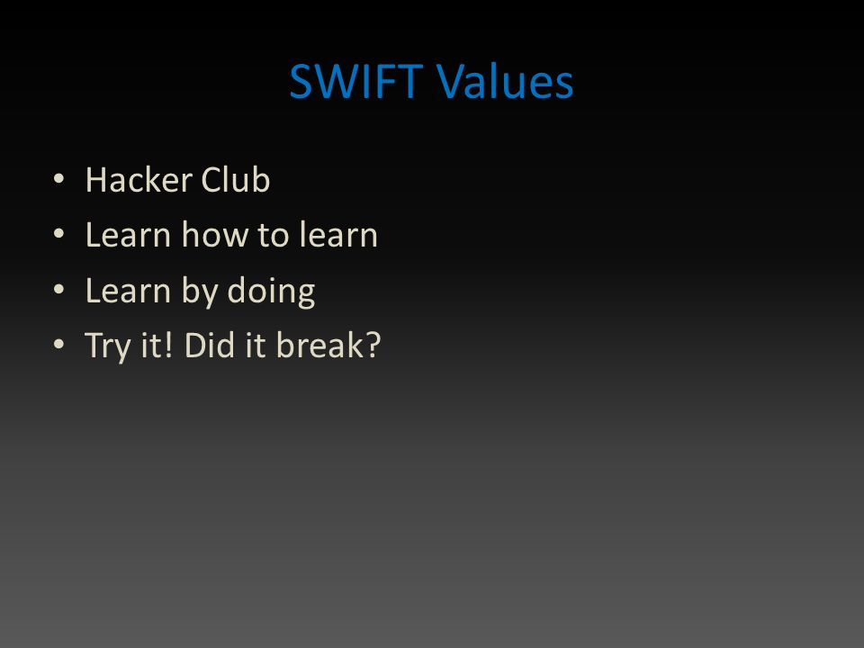 SWIFT Values Hacker Club Learn how to learn Learn by doing Try it! Did it break
