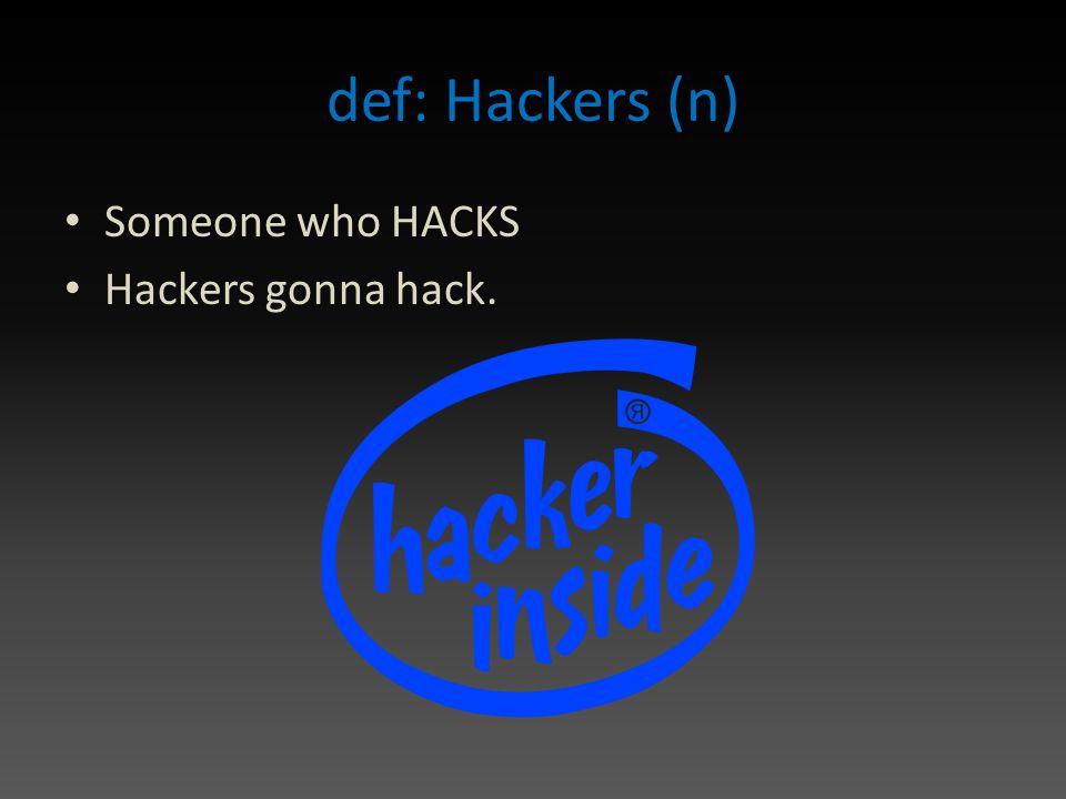 def: Hackers (n) Someone who HACKS Hackers gonna hack.