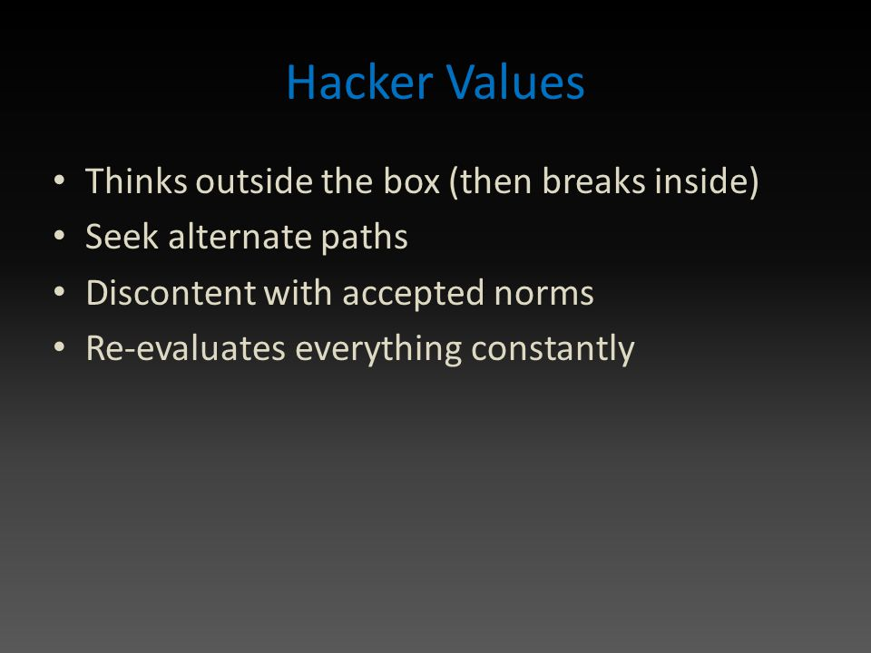 Hacker Values Thinks outside the box (then breaks inside) Seek alternate paths Discontent with accepted norms Re-evaluates everything constantly