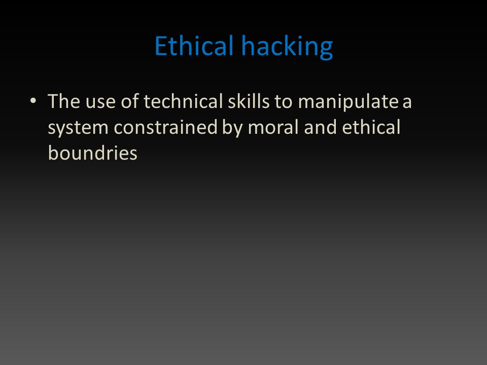 Ethical hacking The use of technical skills to manipulate a system constrained by moral and ethical boundries