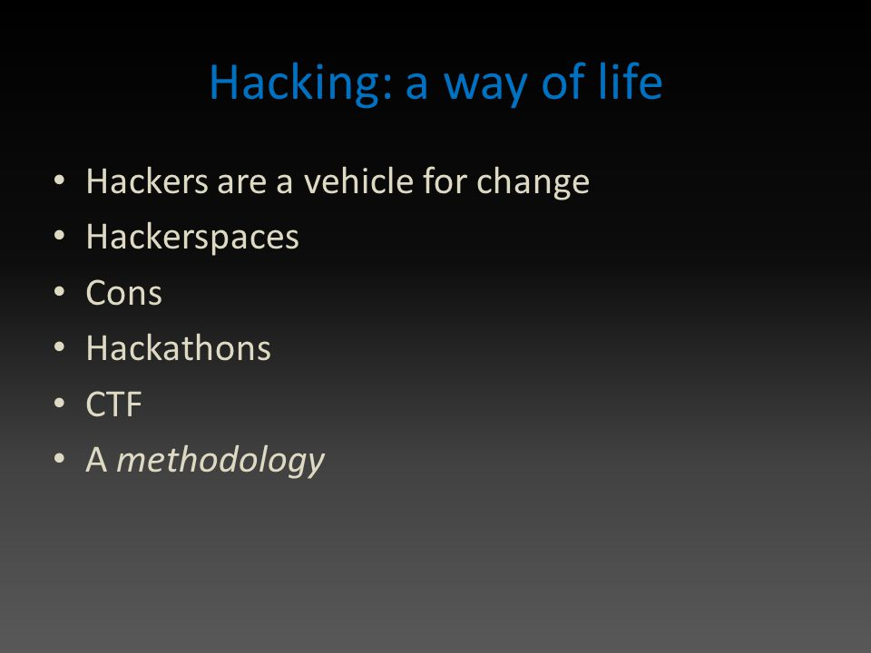 Hacking: a way of life Hackers are a vehicle for change Hackerspaces Cons Hackathons CTF A methodology