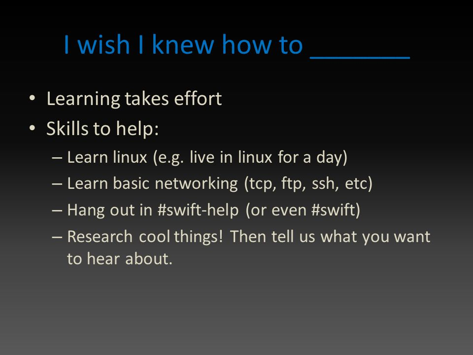 I wish I knew how to _______ Learning takes effort Skills to help: – Learn linux (e.g.