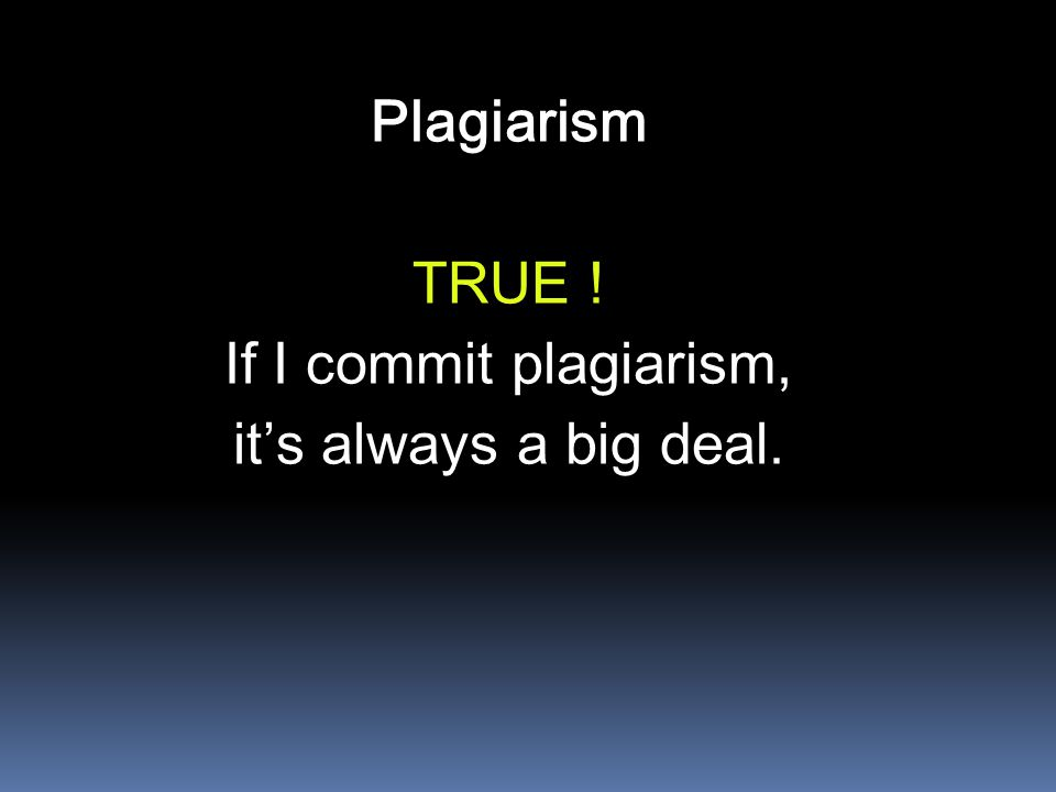 Plagiarism TRUE ! If I commit plagiarism, it's always a big deal.