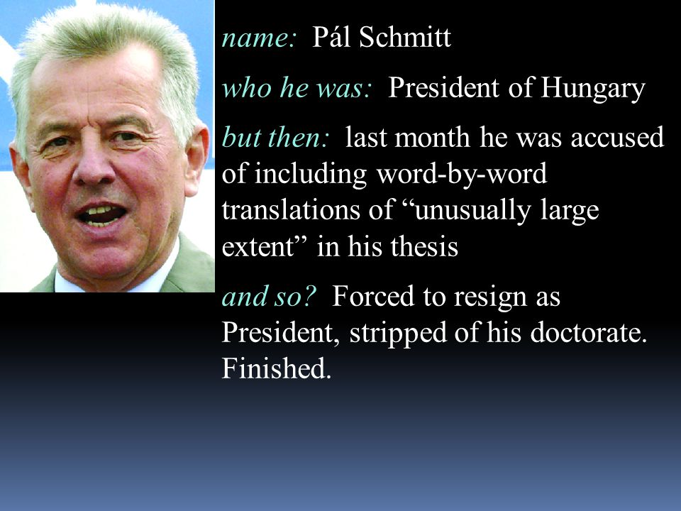 "name: Pál Schmitt who he was: President of Hungary but then: last month he was accused of including word-by-word translations of ""unusually large exte"