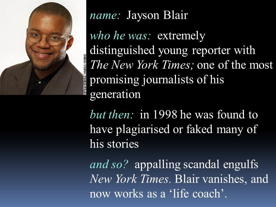 name: Jayson Blair who he was: extremely distinguished young reporter with The New York Times; one of the most promising journalists of his generation