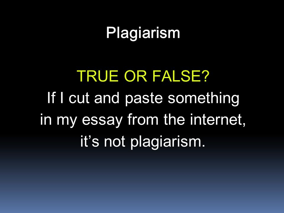 Plagiarism TRUE OR FALSE? If I cut and paste something in my essay from the internet, it's not plagiarism.