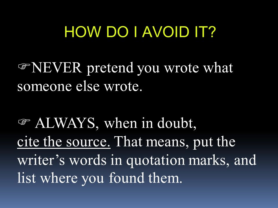 HOW DO I AVOID IT?  NEVER pretend you wrote what someone else wrote.  ALWAYS, when in doubt, cite the source. That means, put the writer's words in