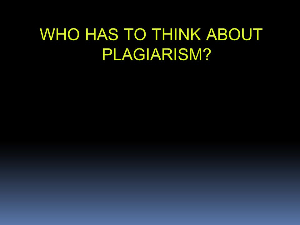 WHO HAS TO THINK ABOUT PLAGIARISM?
