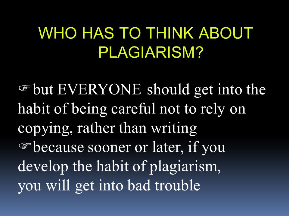 WHO HAS TO THINK ABOUT PLAGIARISM?  but EVERYONE should get into the habit of being careful not to rely on copying, rather than writing  because soo