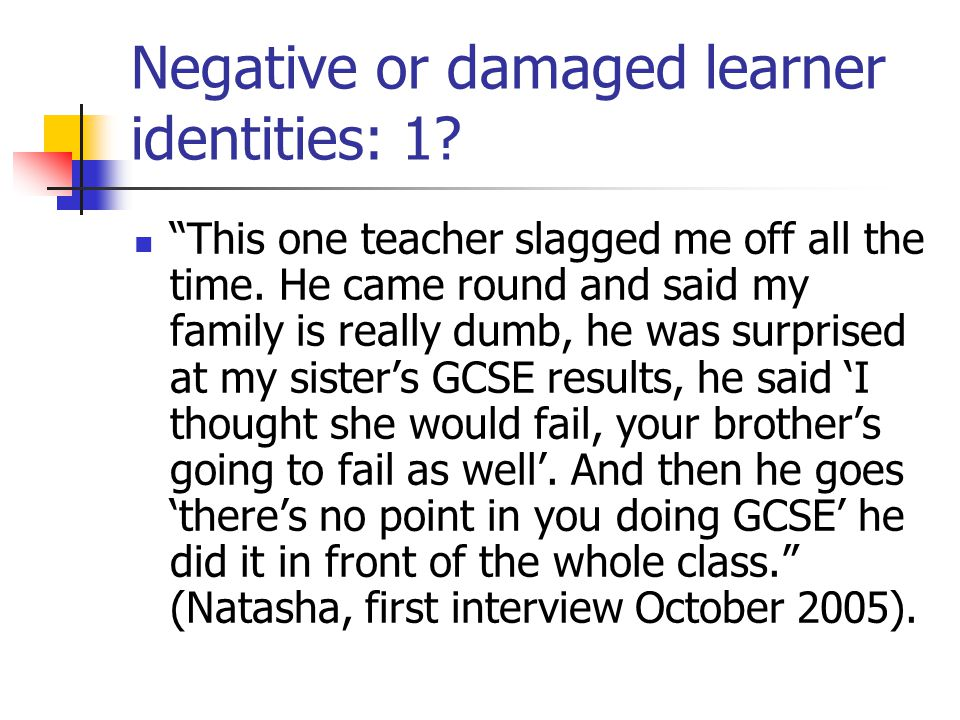 Negative or damaged learner identities: 1. This one teacher slagged me off all the time.