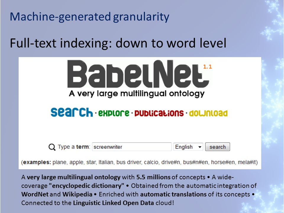 Machine-generated granularity Full-text indexing: down to word level A very large multilingual ontology with 5.5 millions of concepts A wide- coverage