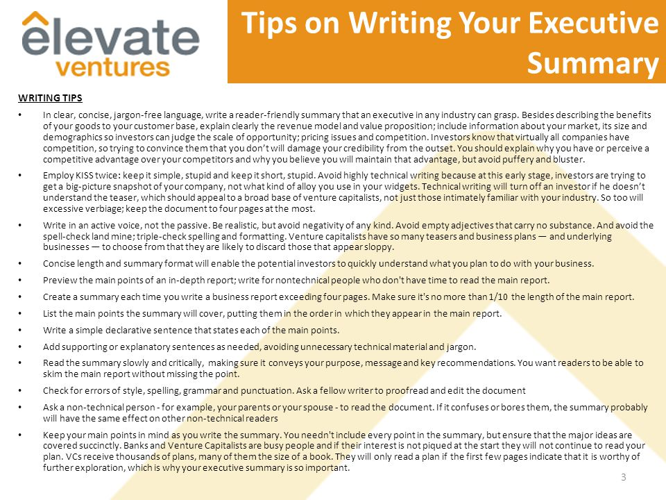 Tips on Writing Your Executive Summary WRITING TIPS In clear, concise, jargon-free language, write a reader-friendly summary that an executive in any industry can grasp.