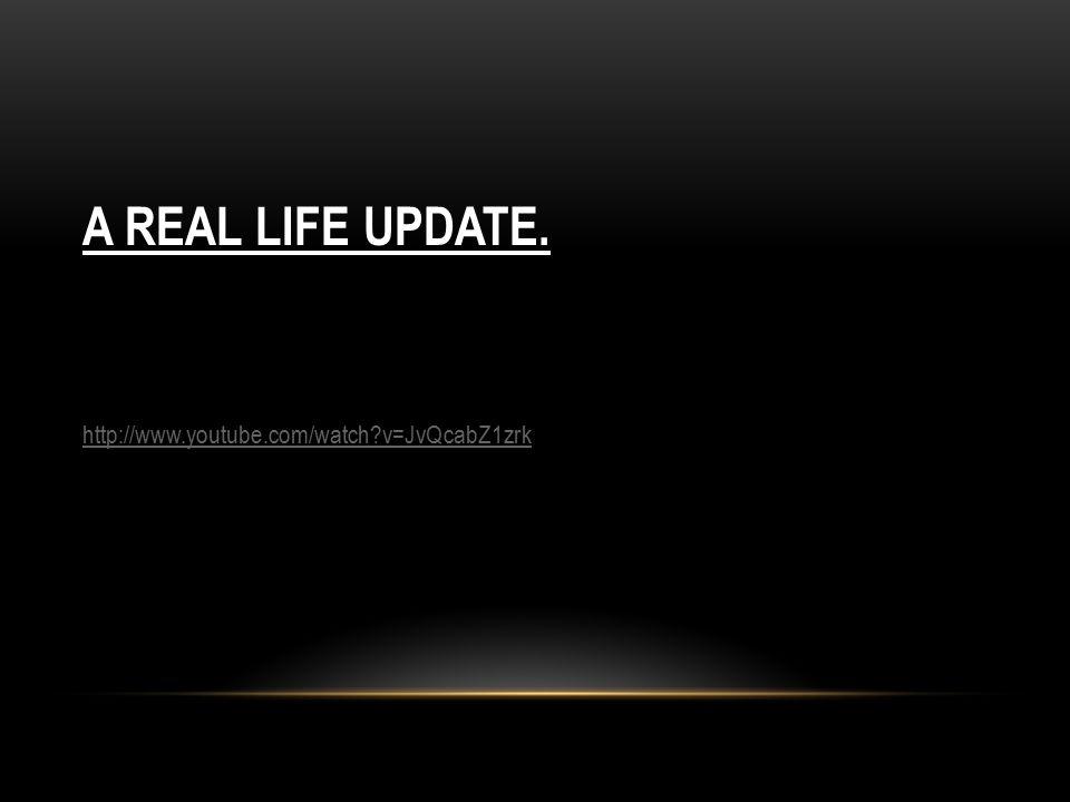 http://www.youtube.com/watch?v=JvQcabZ1zrk A REAL LIFE UPDATE.