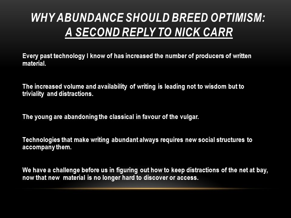 WHY ABUNDANCE SHOULD BREED OPTIMISM: A SECOND REPLY TO NICK CARR Every past technology I know of has increased the number of producers of written material.