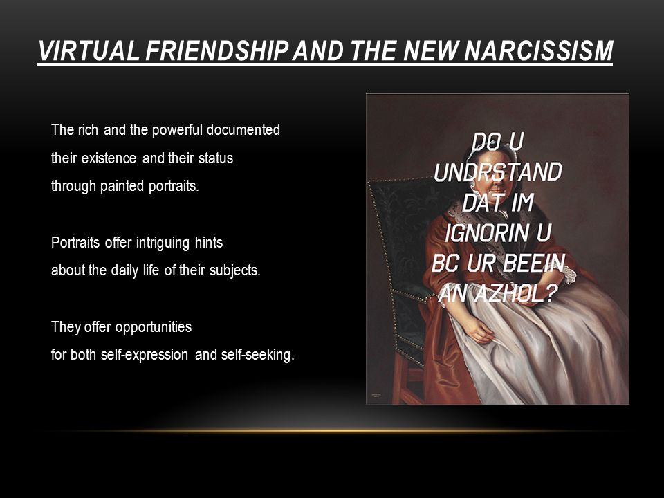 VIRTUAL FRIENDSHIP AND THE NEW NARCISSISM The rich and the powerful documented their existence and their status through painted portraits.