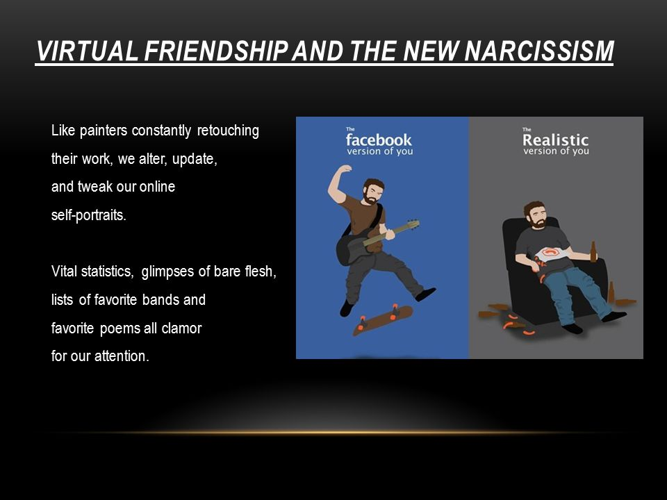 VIRTUAL FRIENDSHIP AND THE NEW NARCISSISM Like painters constantly retouching their work, we alter, update, and tweak our online self-portraits.