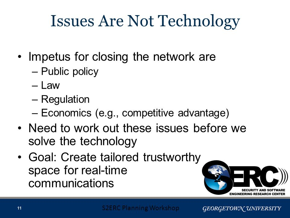 Impetus for closing the network are –Public policy –Law –Regulation –Economics (e.g., competitive advantage) Need to work out these issues before we solve the technology Goal: Create tailored trustworthy space for real-time communications S2ERC Planning Workshop 11 Issues Are Not Technology