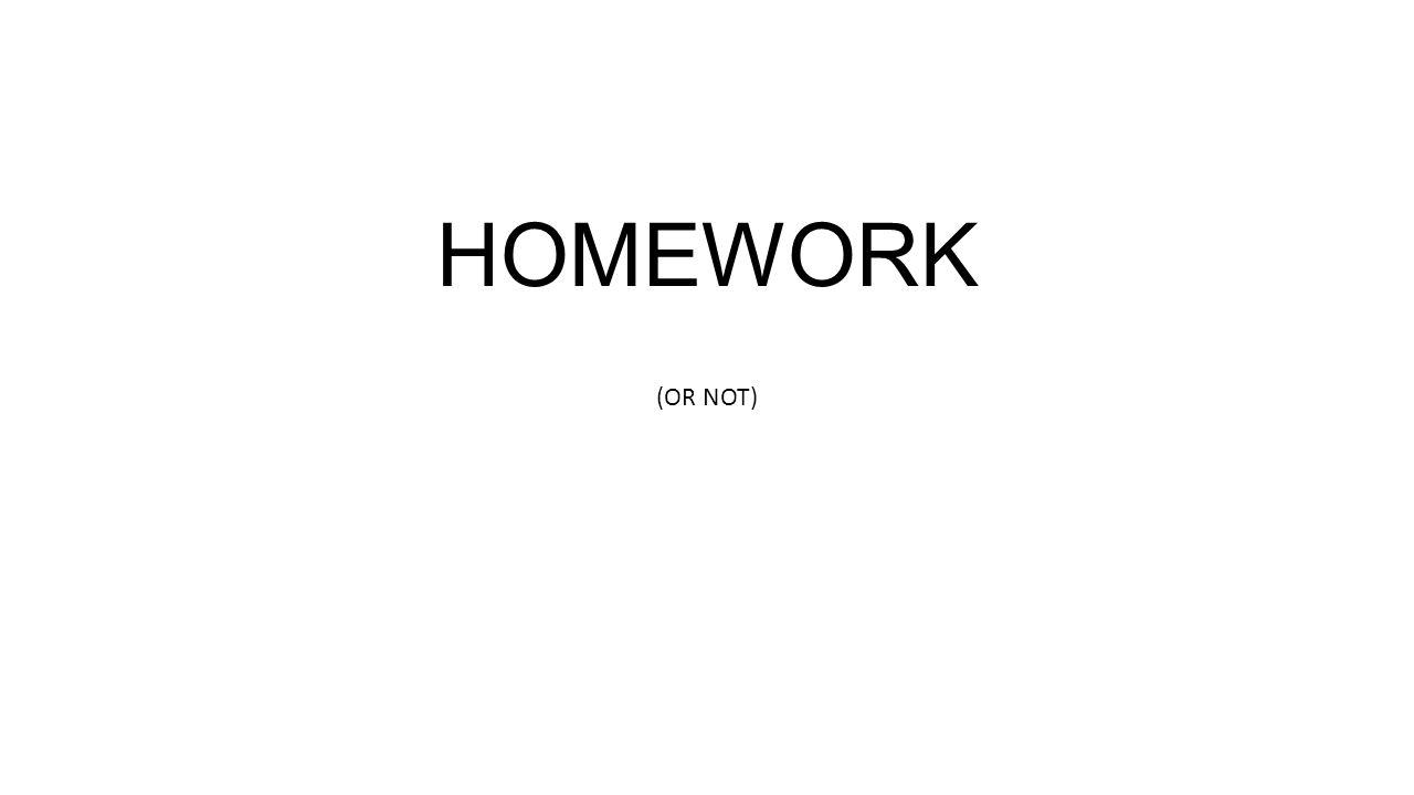 HOMEWORK (OR NOT)
