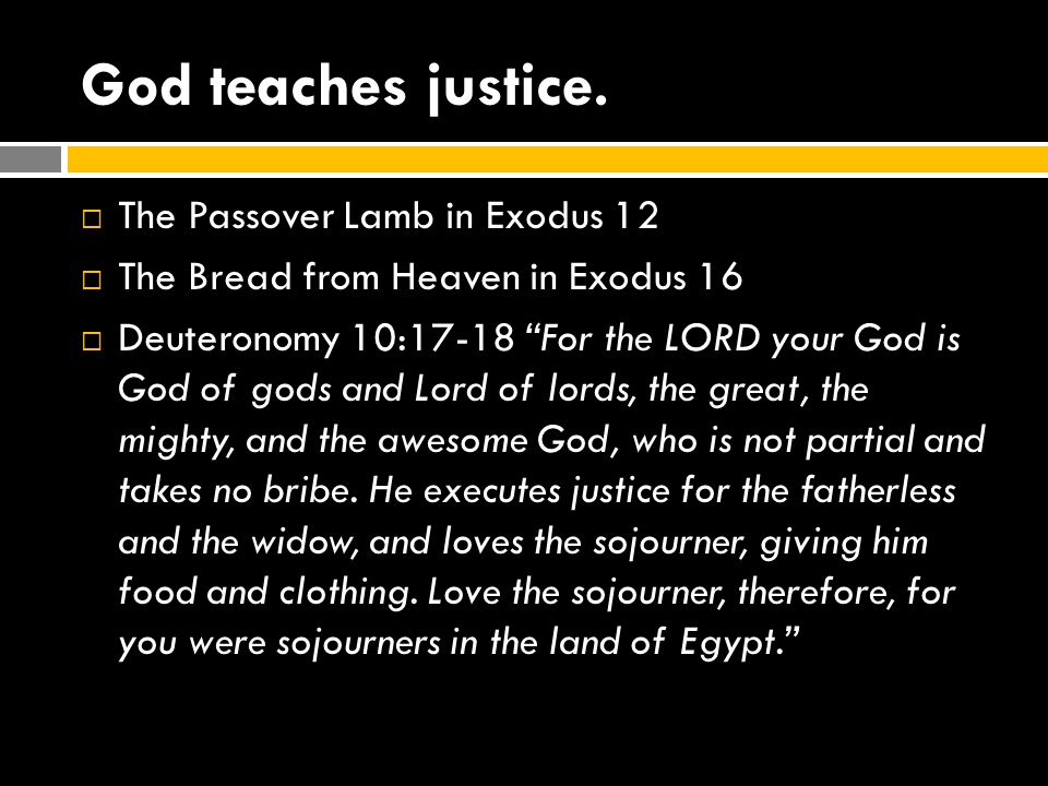 "God teaches justice.  The Passover Lamb in Exodus 12  The Bread from Heaven in Exodus 16  Deuteronomy 10:17-18 ""For the LORD your God is God of god"