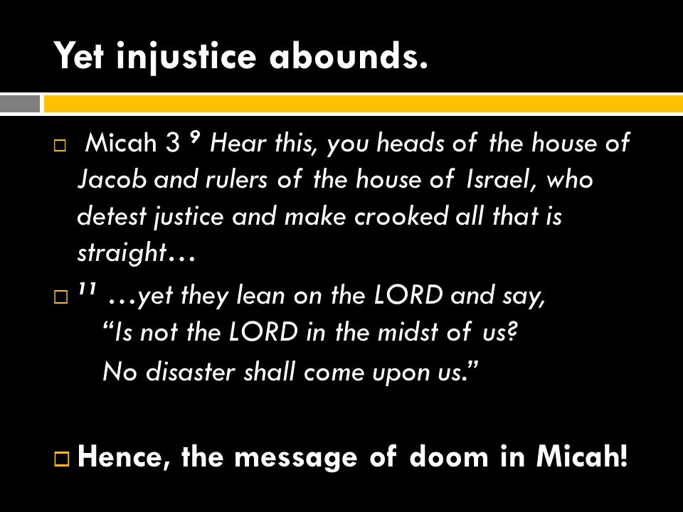 Yet injustice abounds.  Micah 3 9 Hear this, you heads of the house of Jacob and rulers of the house of Israel, who detest justice and make crooked a