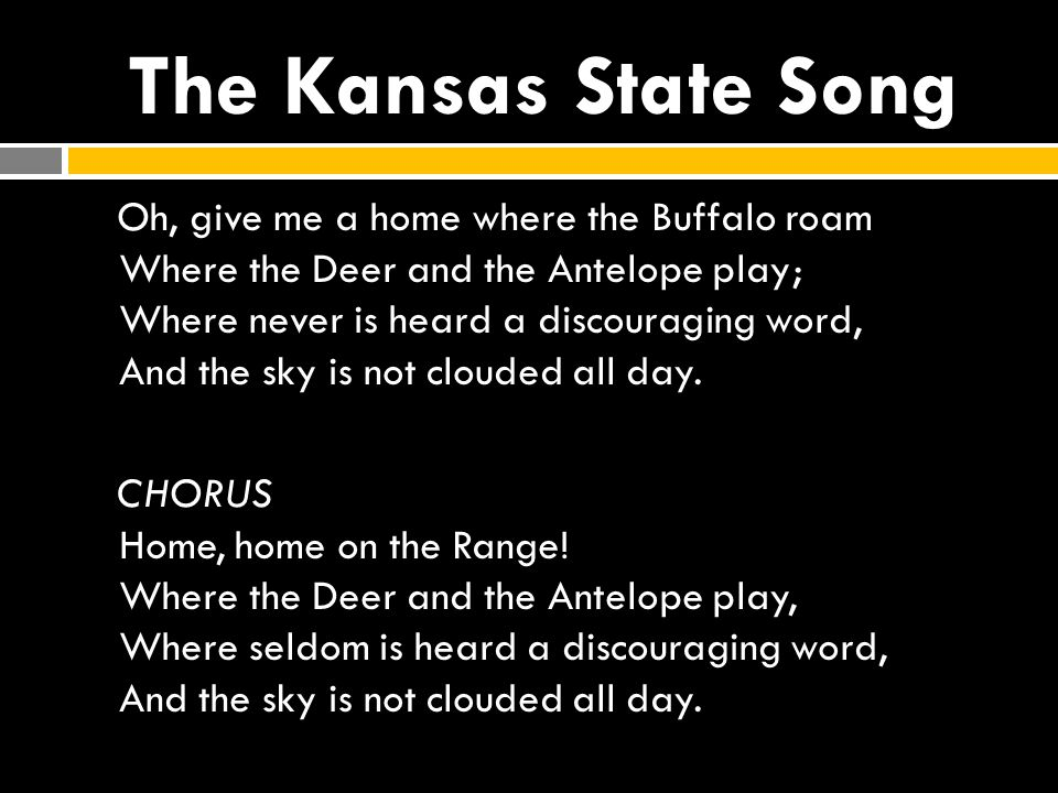 The Kansas State Song Oh, give me a home where the Buffalo roam Where the Deer and the Antelope play; Where never is heard a discouraging word, And th