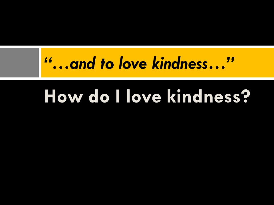 "How do I love kindness? ""…and to love kindness…"""