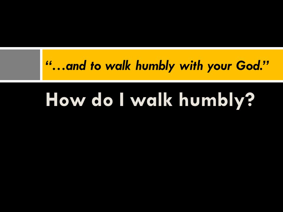 "How do I walk humbly? ""…and to walk humbly with your God."""