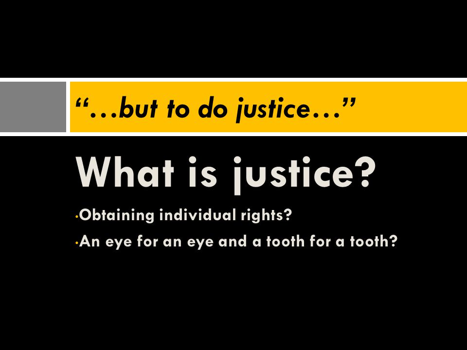 "What is justice? Obtaining individual rights? An eye for an eye and a tooth for a tooth? ""…but to do justice…"""