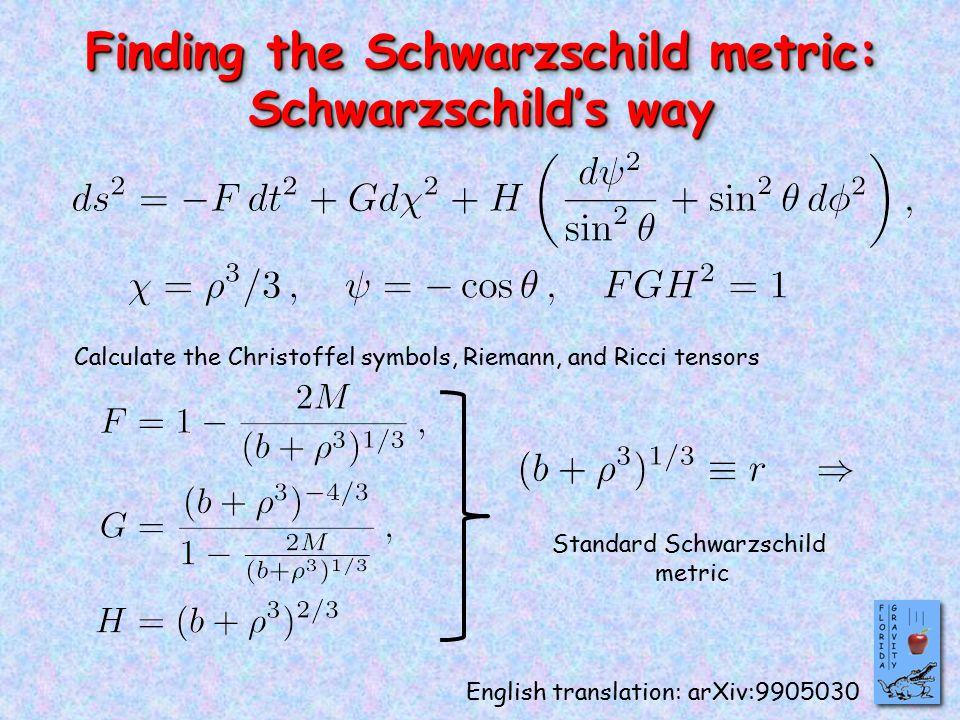 Finding the Schwarzschild metric: Schwarzschild's way Finding the Schwarzschild metric: Schwarzschild's way Calculate the Christoffel symbols, Riemann