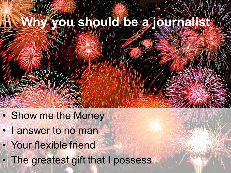 Why you should be a journalist Show me the Money I answer to no man Your flexible friend The greatest gift that I possess
