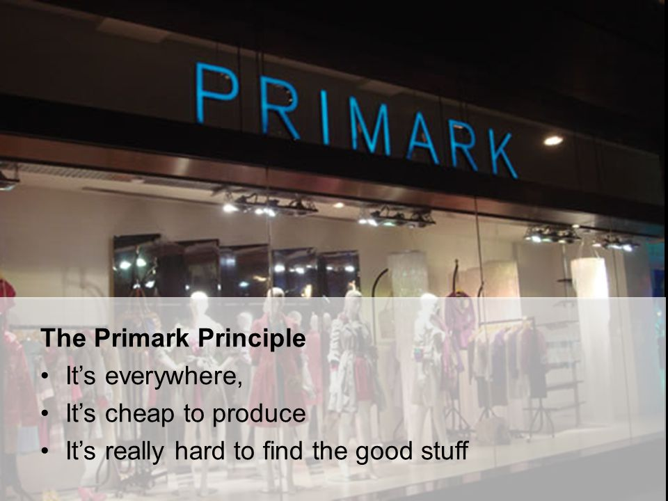 The Primark Principle It's everywhere, It's cheap to produce It's really hard to find the good stuff