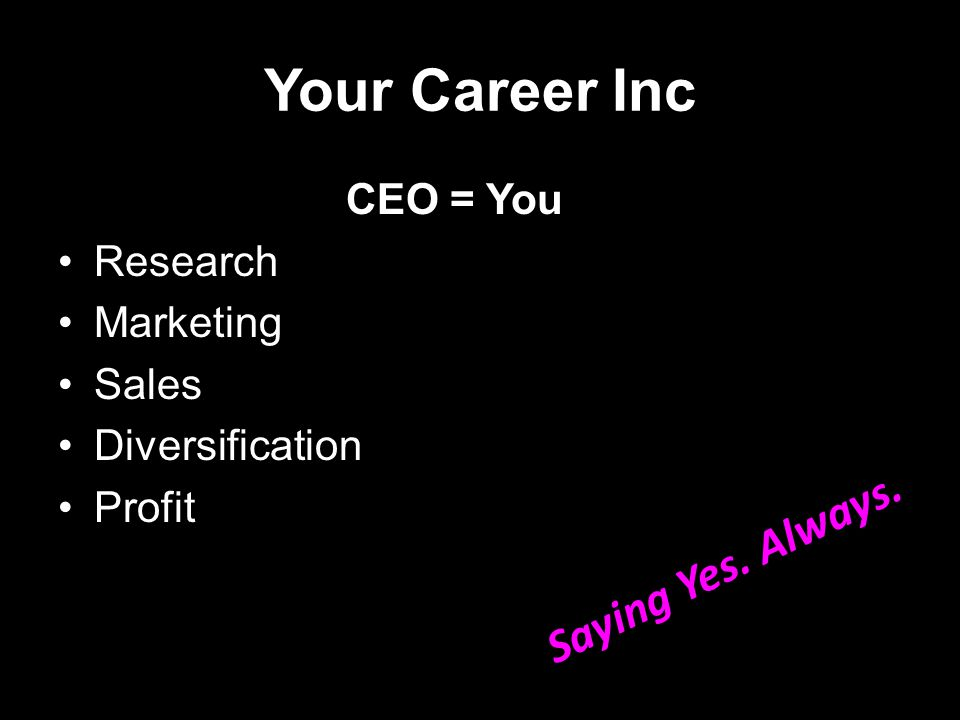 Your Career Inc CEO = You Research Marketing Sales Diversification Profit Saying Yes. Always.