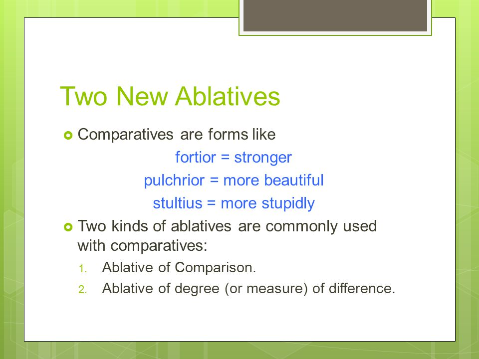Two New Ablatives  Comparatives are forms like fortior = stronger pulchrior = more beautiful stultius = more stupidly  Two kinds of ablatives are commonly used with comparatives: 1.