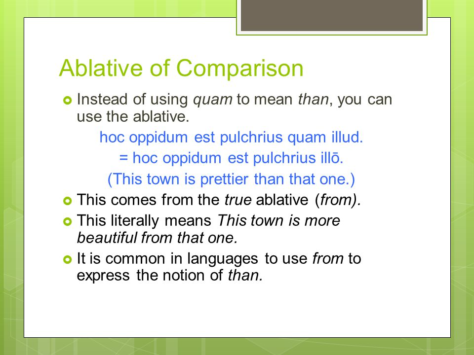Ablative of Comparison  Instead of using quam to mean than, you can use the ablative.