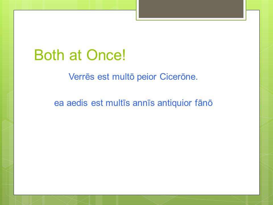 Both at Once! Verrēs est multō peior Cicerōne. ea aedis est multīs annīs antiquior fānō