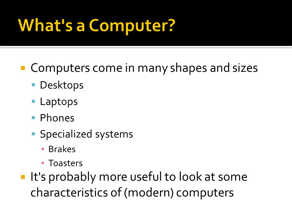  Computers come in many shapes and sizes  Desktops  Laptops  Phones  Specialized systems ▪ Brakes ▪ Toasters  It s probably more useful to look at some characteristics of (modern) computers