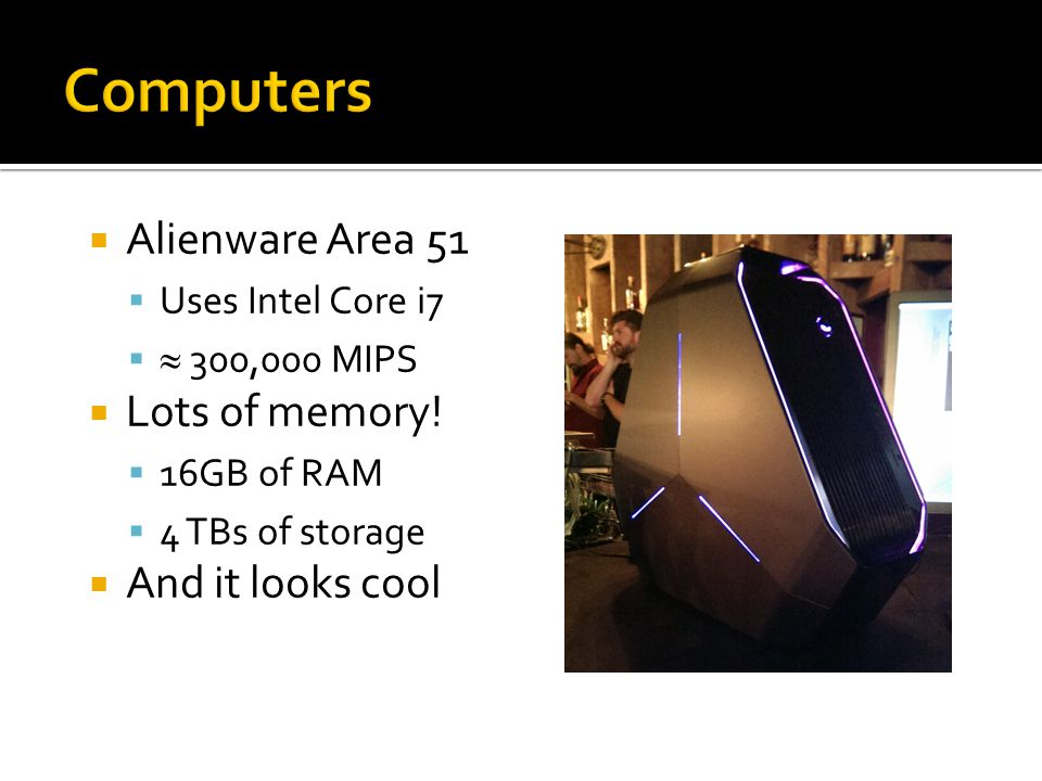  Alienware Area 51  Uses Intel Core i7   300,000 MIPS  Lots of memory!  16GB of RAM  4 TBs of storage  And it looks cool
