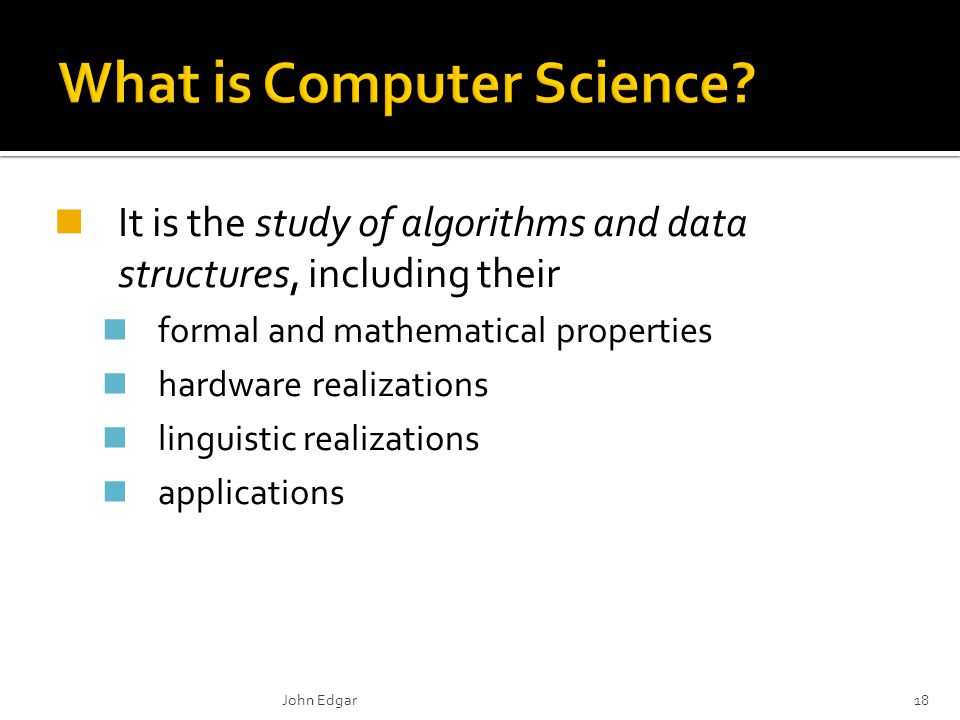 It is the study of algorithms and data structures, including their formal and mathematical properties hardware realizations linguistic realizations applications John Edgar18