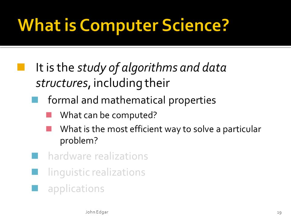 It is the study of algorithms and data structures, including their formal and mathematical properties What can be computed? What is the most efficient