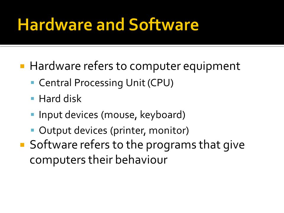  Hardware refers to computer equipment  Central Processing Unit (CPU)  Hard disk  Input devices (mouse, keyboard)  Output devices (printer, monitor)  Software refers to the programs that give computers their behaviour