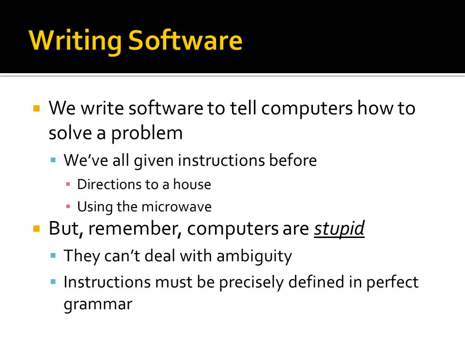 WWe write software to tell computers how to solve a problem WWe've all given instructions before ▪D▪Directions to a house ▪U▪Using the microwave BBut, remember, computers are stupid TThey can't deal with ambiguity IInstructions must be precisely defined in perfect grammar