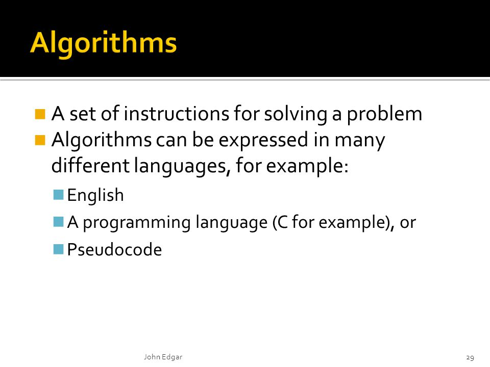A set of instructions for solving a problem Algorithms can be expressed in many different languages, for example: English A programming language (C for example), or Pseudocode John Edgar29
