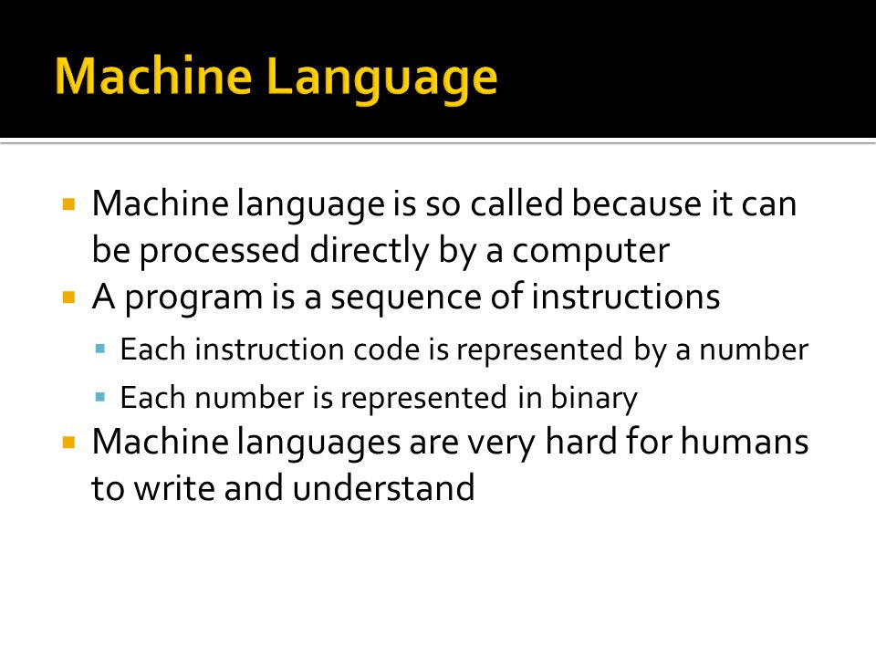 Machine language is so called because it can be processed directly by a computer  A program is a sequence of instructions  Each instruction code is represented by a number  Each number is represented in binary  Machine languages are very hard for humans to write and understand