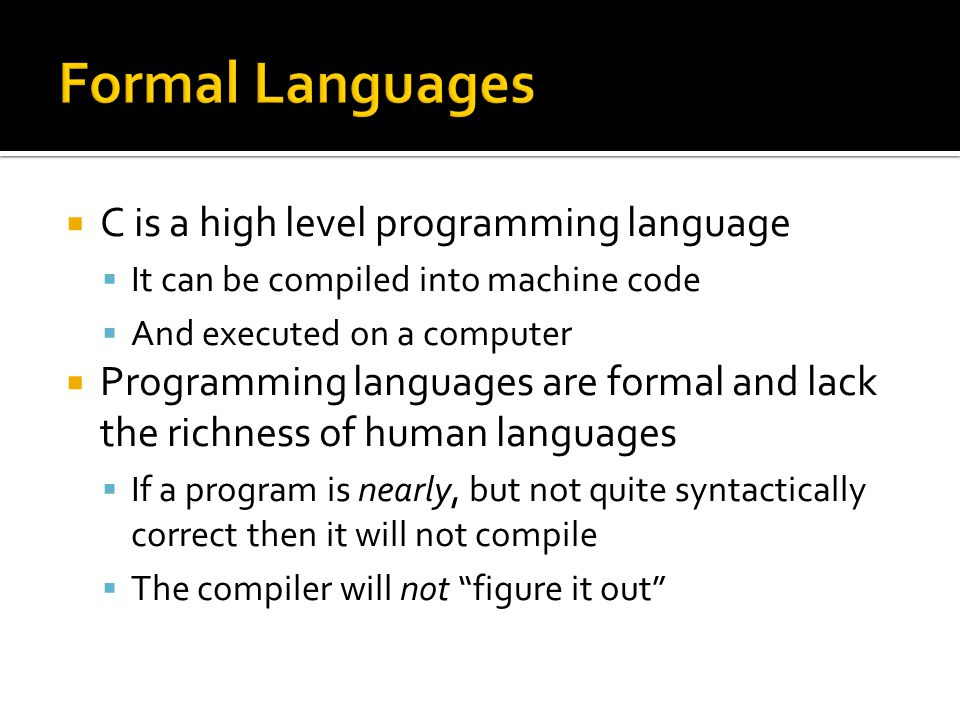  C is a high level programming language  It can be compiled into machine code  And executed on a computer  Programming languages are formal and lack the richness of human languages  If a program is nearly, but not quite syntactically correct then it will not compile  The compiler will not figure it out
